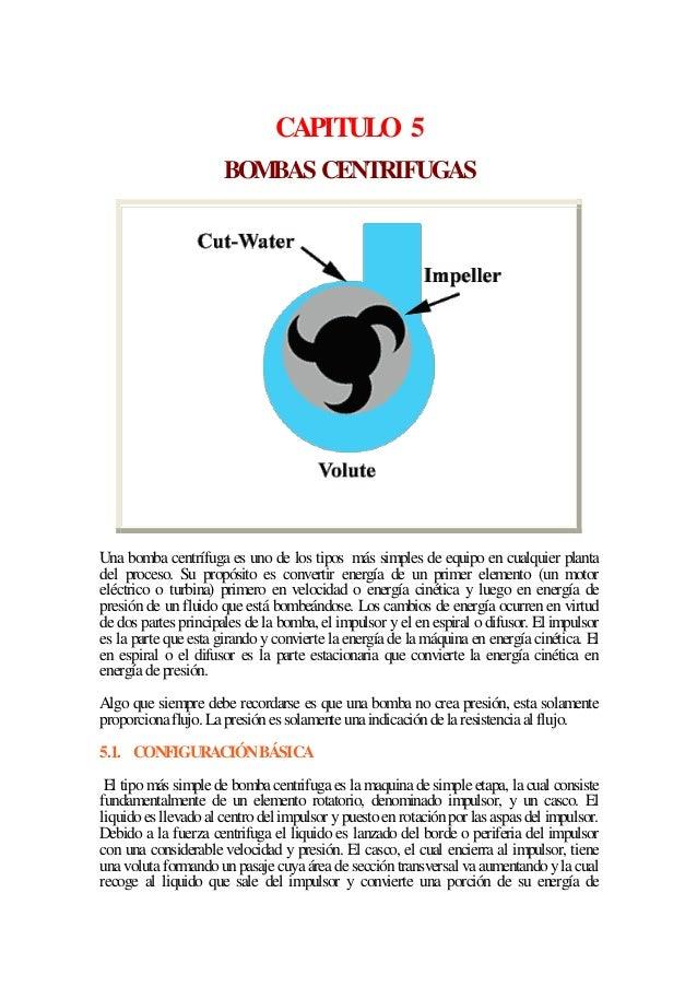 CAPITULO 5 BOMBAS CENTRIFUGAS  Una bomba centrífuga es uno de los tipos más simples de equipo en cualquier planta del proc...