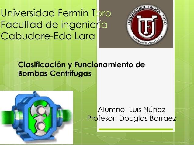 Universidad Fermín Toro Facultad de ingeniería Cabudare-Edo Lara Clasificación y Funcionamiento de Bombas Centrifugas Alum...