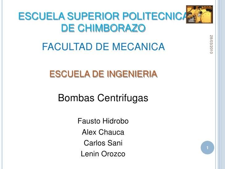 FACULTAD DE MECANICA <br />ESCUELA DE INGENIERIA<br />Bombas Centrifugas<br />Fausto Hidrobo<br />Alex Chauca<br />Carlos ...