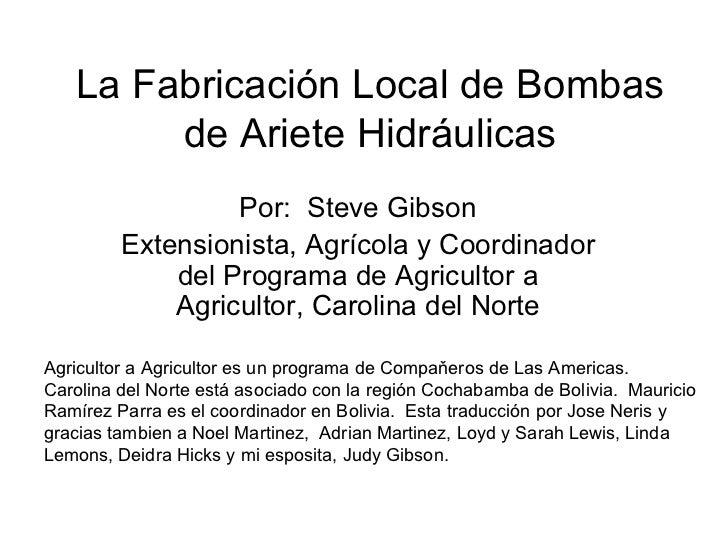 La  Fabricaci ó n Local de Bombas de Ariete Hidr áulicas Por:  Steve Gibson Extensionista, Agr ícola y Coordinador del Pro...