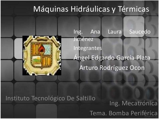 Máquinas Hidráulicas y Térmicas Ing. Ana Laura Jiménez Integrantes  Saucedo  Ángel Edgardo García Plata Arturo Rodríguez O...