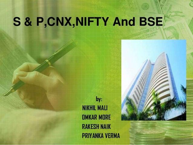S & P,CNX,NIFTY And BSE                by:          NIKHIL MALI          OMKAR MORE          RAKESH NAIK          PRIYANKA...