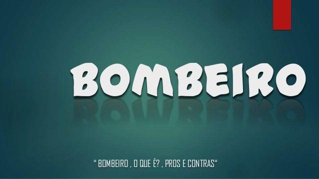 """Bombeiro """" BOMBEIRO , O QUE É? , PROS E CONTRAS"""""""