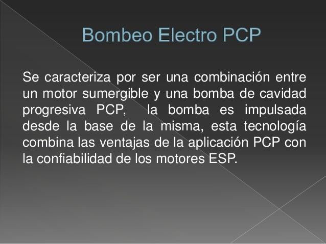 Se caracteriza por ser una combinación entre un motor sumergible y una bomba de cavidad progresiva PCP, la bomba es impuls...