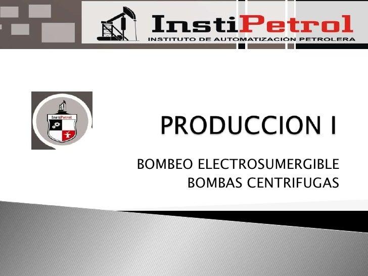 PRODUCCION I<br />BOMBEO ELECTROSUMERGIBLE<br />BOMBAS CENTRIFUGAS<br />