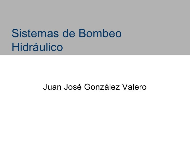 Sistemas de BombeoHidráulico     Juan José González Valero