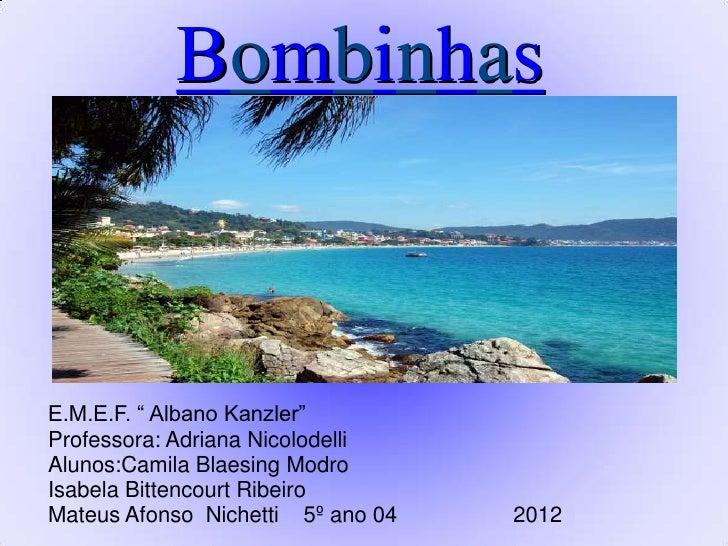 "BombinhasE.M.E.F. "" Albano Kanzler""Professora: Adriana NicolodelliAlunos:Camila Blaesing ModroIsabela Bittencourt RibeiroM..."
