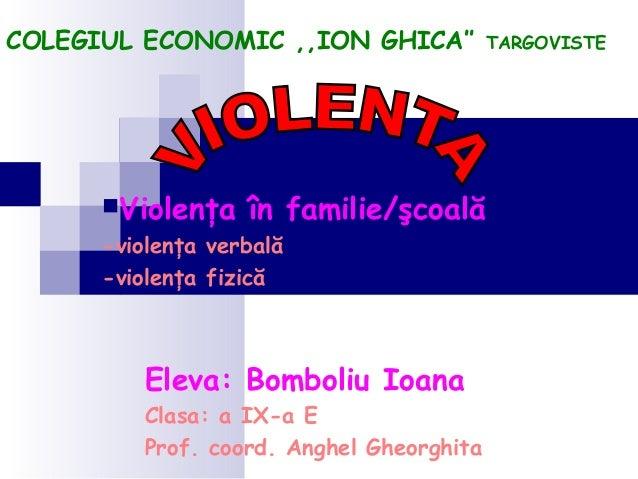 COLEGIUL ECONOMIC ,,ION GHICA''  Violenţa  în familie/şcoală  -violenţa verbală -violenţa fizică  Eleva: Bomboliu Ioana C...