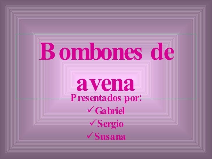 Bombones   de   avena <ul><li>Presentados por: </li></ul><ul><li>Gabriel </li></ul><ul><li>Sergio </li></ul><ul><li>Susana...
