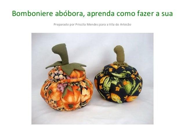Bomboniere abóbora, aprenda como fazer a sua Preparado por Priscila Mendes para a Vila do Artesão