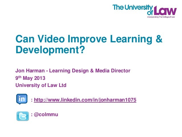 Can Video Improve Learning & Development? Jon Harman - Learning Design & Media Director 9th May 2013 University of Law Ltd...