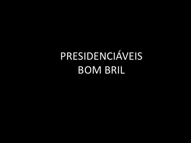 PRESIDENCIÁVEIS   BOM BRIL