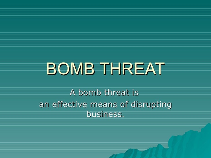 BOMB THREAT A bomb threat is  an effective means of disrupting business.