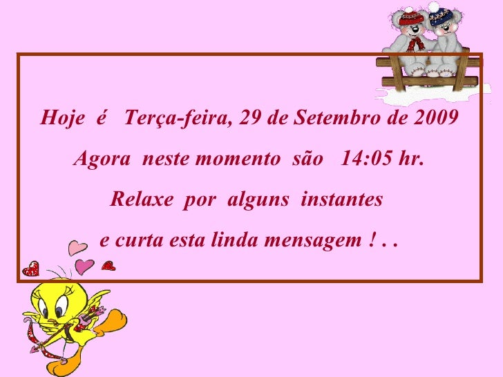 Hoje  é  Terça-feira, 29 de Setembro de 2009 Agora  neste momento  são  14:03  hr. Relaxe  por  alguns  instantes  e curta...