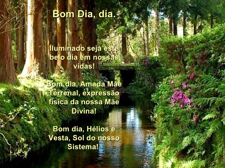 Bom Dia, dia. Iluminado seja este belo dia em nossas vidas! Bom dia, Amada Mãe Terrenal, expressão física da nossa Mãe Div...