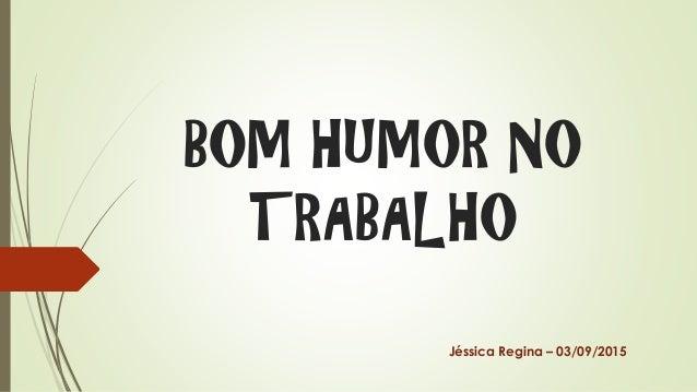 BOM HUMOR NO TRABALHO Jéssica Regina – 03/09/2015