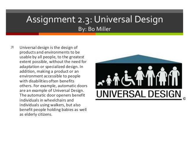 Assignment 2.3: Universal Design By: Bo Miller   Universal design is the design of products and environments to be usable...