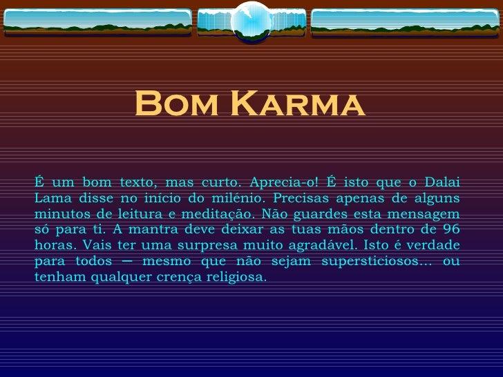 Bom  Karma É um bom texto, mas curto. Aprecia-o! É isto que o Dalai Lama disse no início do milénio. Precisas apenas de al...