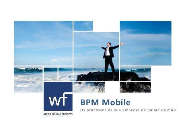 BPM  M obile  Os processos da sua empresa na palma da mão