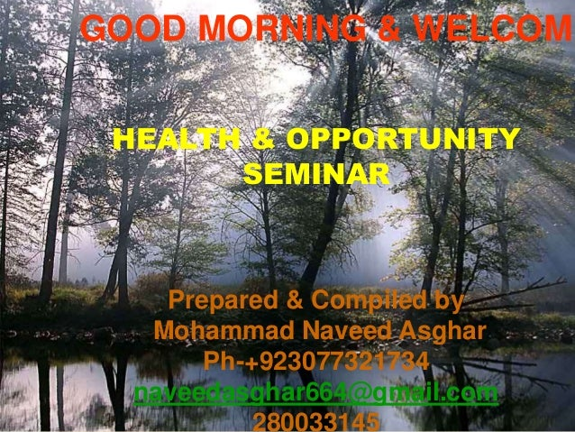 GOOD MORNING & WELCOME HEALTH & OPPORTUNITY SEMINAR Prepared & Compiled by Mohammad Naveed Asghar Ph-+923077321734 naveeda...
