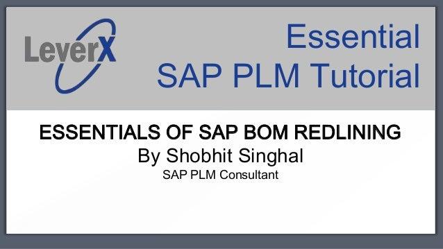 Essential          SAP PLM TutorialESSENTIALS OF SAP BOM REDLINING        By Shobhit Singhal          SAP PLM Consultant