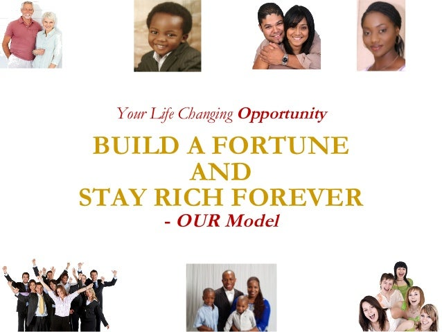Your Life Changing Opportunity  BUILD A FORTUNE AND STAY RICH FOREVER - OUR Model