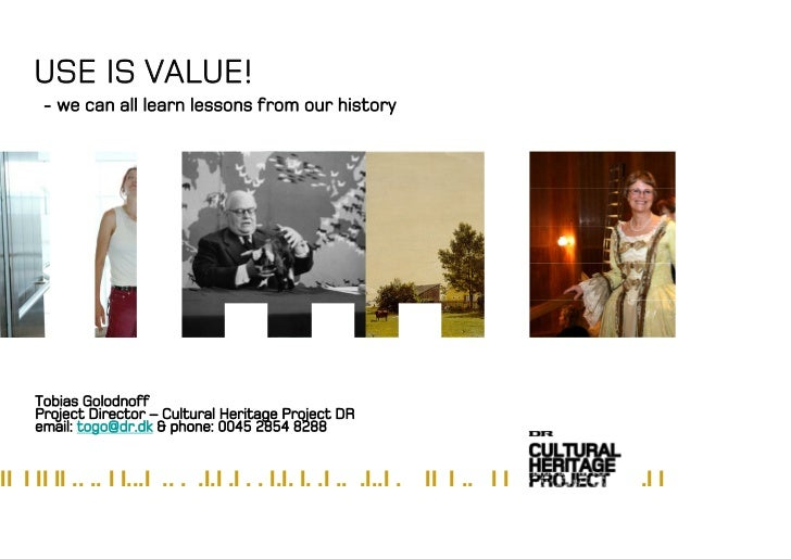 USE IS VALUE!       - we can all learn lessons from our history          Tobias Golodnoff      Project Director – Cultural...