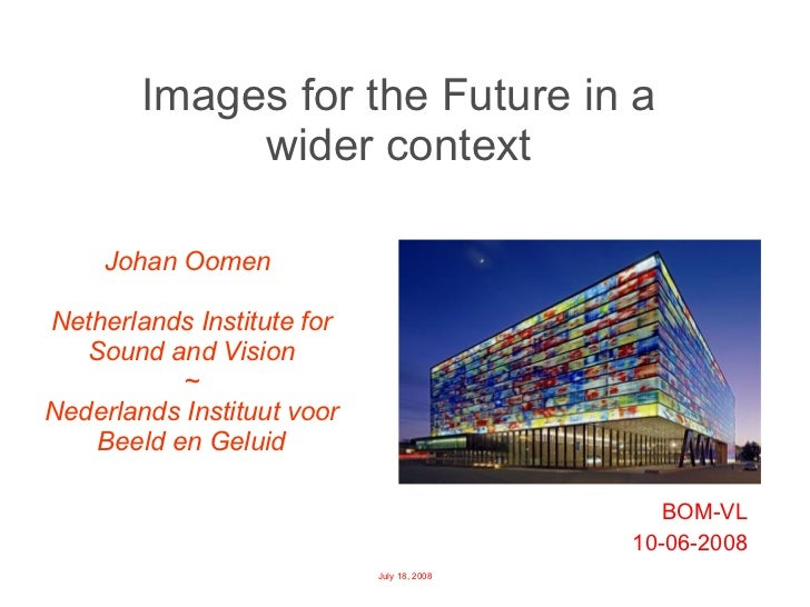 Images for the Future in a  wider context  BOM-VL 10-06-2008 Johan Oomen  Netherlands Institute for Sound and Vision ~ Ned...