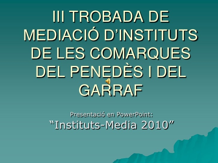 III TROBADA DE MEDIACIÓ D'INSTITUTS  DE LES COMARQUES  DEL PENEDÈS I DEL         GARRAF       Presentació en PowerPoint:  ...
