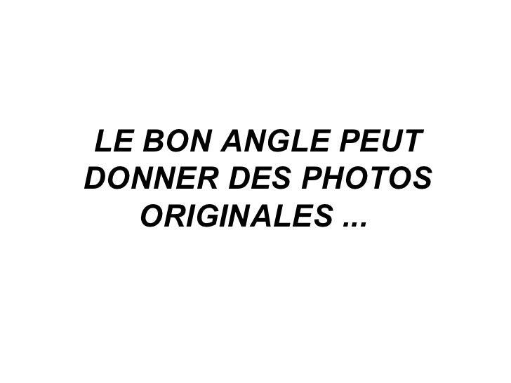 LE BON ANGLE PEUT DONNER DES PHOTOS ORIGINALES ...