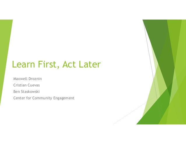 Learn First, Act Later Maxwell Droznin Cristian Cuevas Ben Staskowski Center for Community Engagement