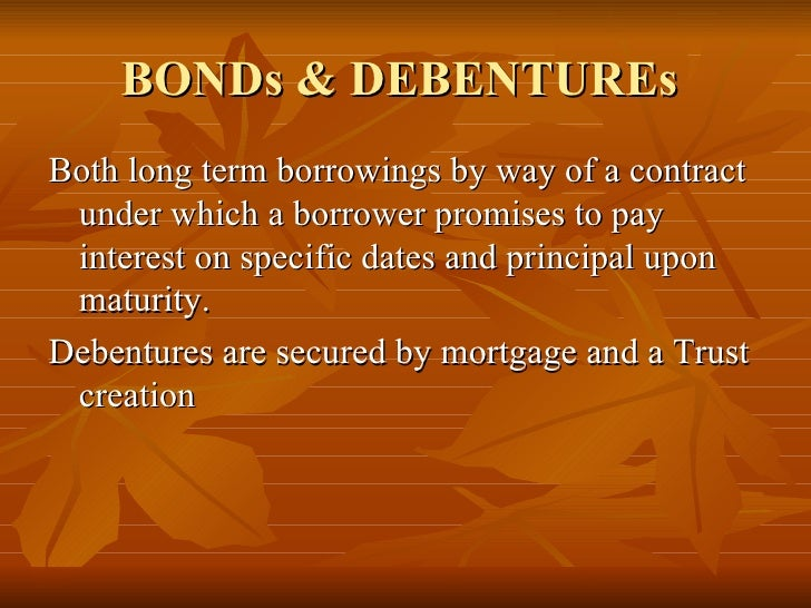 BONDs & DEBENTUREs  <ul><li>Both long term borrowings by way of a contract under which a borrower promises to pay interest...