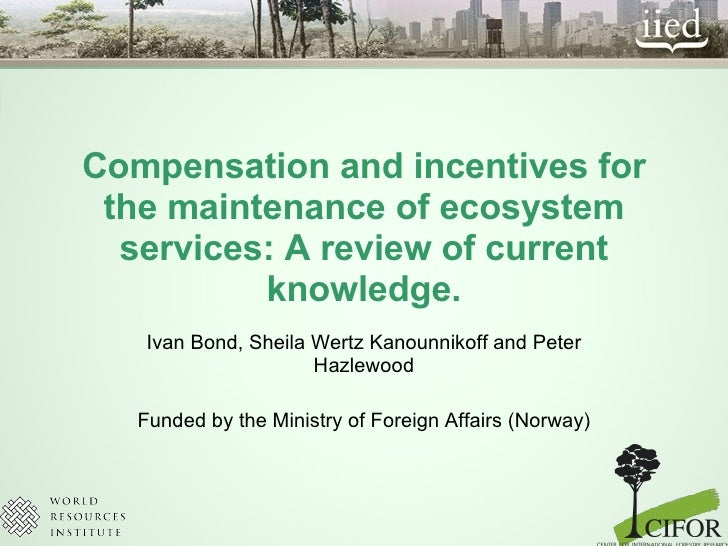 Compensation and incentives for the maintenance of ecosystem services: A review of current knowledge. Ivan Bond, Sheila We...