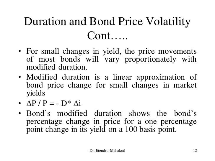 Duration and Bond Price Volatility              Cont….. • For small changes in yield, the price movements   of most bonds ...