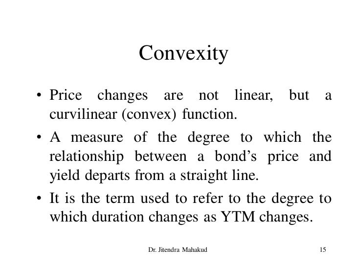 Convexity • Price changes are not linear, but a   curvilinear (convex) function. • A measure of the degree to which the   ...
