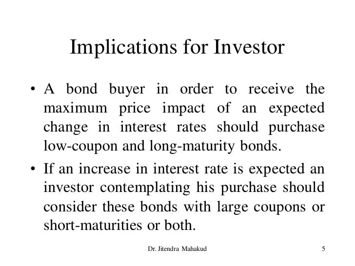 Implications for Investor • A bond buyer in order to receive the   maximum price impact of an expected   change in interes...