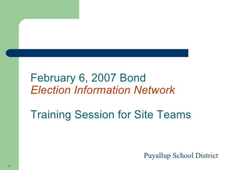 February 6, 2007 Bond  Election Information Network Training Session for Site Teams Puyallup School District