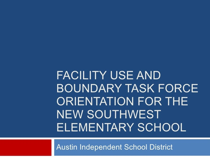 FACILITY USE AND BOUNDARY TASK FORCE ORIENTATION FOR THE NEW SOUTHWEST ELEMENTARY SCHOOL Austin Independent School District