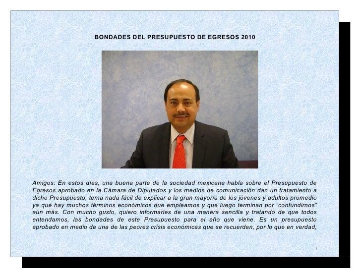 BONDADES DEL PRESUPUESTO DE EGRESOS 2010     Amigos: En estos días, una buena parte de la sociedad mexicana habla sobre el...
