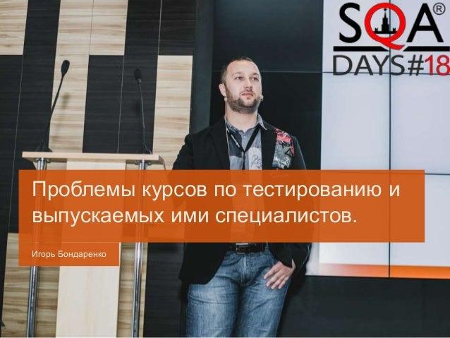 Игорь Бондаренко Проблемы курсов по тестированию и выпускаемых ими специалистов.