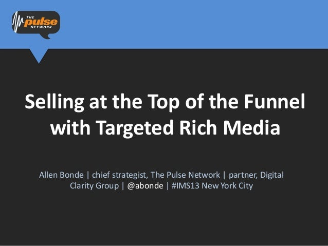 Selling at the Top of the Funnel   with Targeted Rich Media Allen Bonde | chief strategist, The Pulse Network | partner, D...