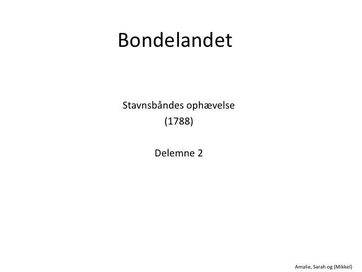 Bondelandet<br />Stavnsbåndes ophævelse<br />(1788)<br />Delemne 2<br />Amalie, Sarah og (Mikkel)<br />