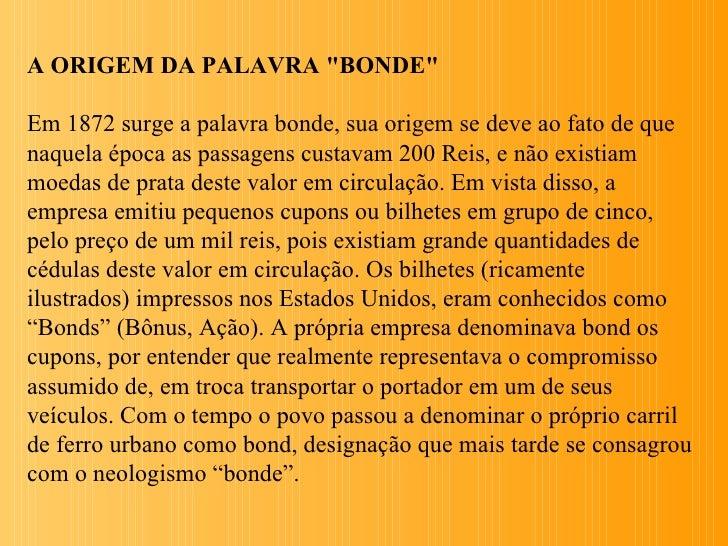 """A ORIGEM DA PALAVRA """"BONDE""""Em 1872 surge a palavra bonde, sua origem se deve ao fato de quenaquela época as passagens cust..."""