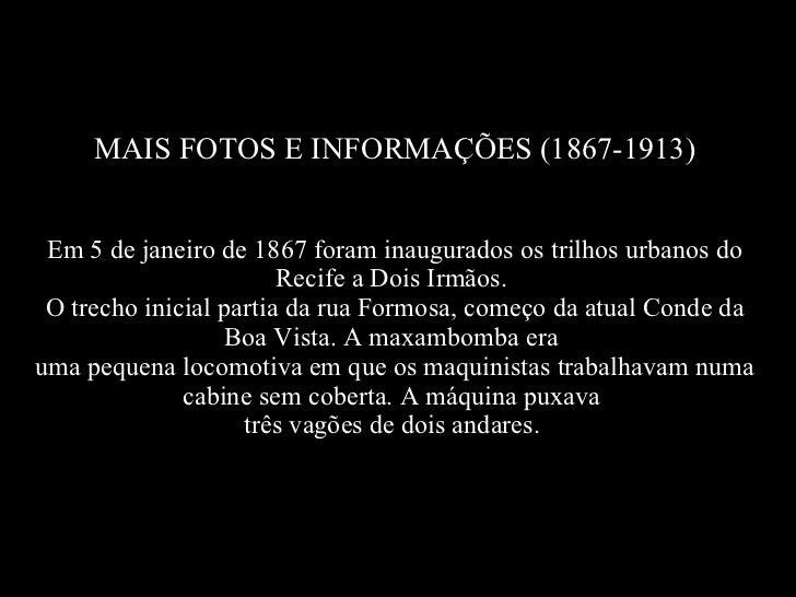 MAIS FOTOS E INFORMAÇÕES (1867-1913) Em 5 de janeiro de 1867 foram inaugurados os trilhos urbanos do Recife a Dois Irmãos....