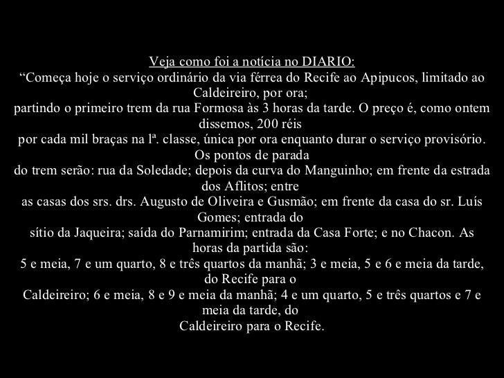 """Veja como foi a notícia no DIARIO: """"Começa hoje o serviço ordinário da via férrea do Recife ao Apipucos, limitado ao Calde..."""