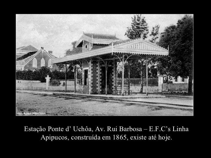 Estação Ponte d' Uchôa, Av. Rui Barbosa – E.F.C's Linha Apipucos, construída em 1865, existe até hoje.
