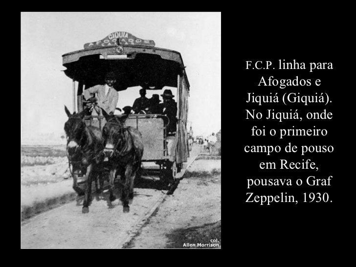 F.C.P.  linha para Afogados e Jiquiá (Giquiá). No Jiquiá, onde foi o primeiro campo de pouso em Recife, pousava o Graf Zep...