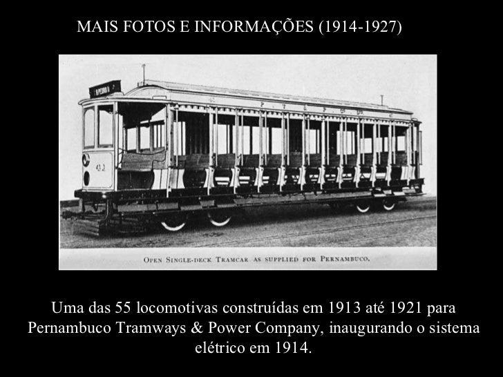 MAIS FOTOS E INFORMAÇÕES (1914-1927) Uma das 55 locomotivas construídas em 1913 até 1921 para Pernambuco Tramways & Power ...