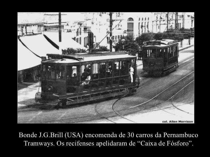 """Bonde J.G.Brill (USA) encomenda de 30 carros da Pernambuco Tramways. Os recifenses apelidaram de """"Caixa de Fósforo""""."""