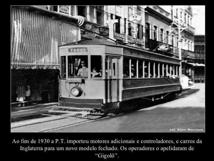 Ao fim de 1930 a P.T. importou motores adicionais e controladores, e carros da Inglaterra para um novo modelo fechado. Os ...